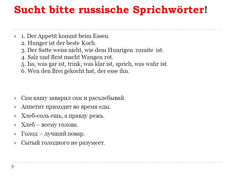 Sucht bitte russische Sprichwörter.  1. Der Appetit kommt beim Essen.