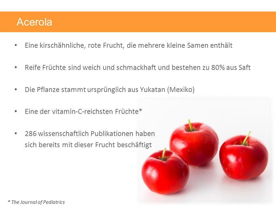 Acerola Eine kirschähnliche, rote Frucht, die mehrere kleine Samen enthält Reife Früchte sind weich und schmackhaft und bestehen zu 80% aus Saft Die Pflanze stammt ursprünglich aus Yukatan (Mexiko) Eine der vitamin-C-reichsten Früchte* 286 wissenschaftlich Publikationen haben sich bereits mit dieser Frucht beschäftigt * The Journal of Pediatrics