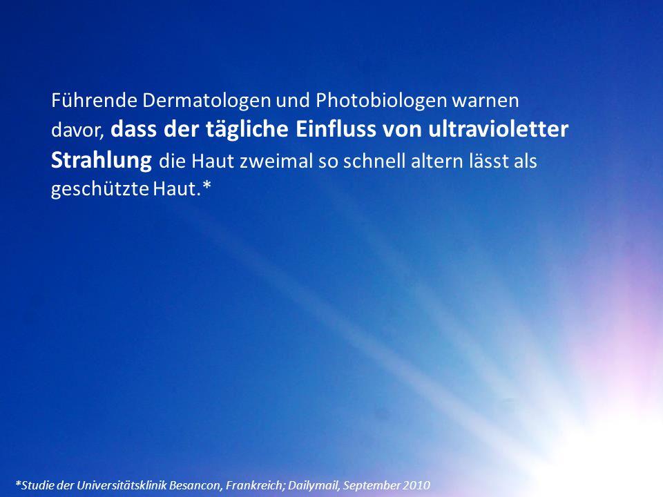 Führende Dermatologen und Photobiologen warnen davor, dass der tägliche Einfluss von ultravioletter Strahlung die Haut zweimal so schnell altern lässt als geschützte Haut.* *Studie der Universitätsklinik Besancon, Frankreich; Dailymail, September 2010