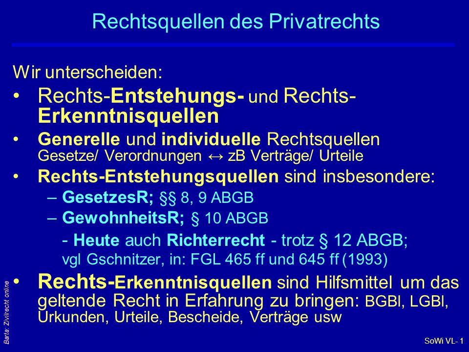 SoWi VL- 1 Barta: Zivilrecht online Rechtsquellen des Privatrechts Wir unterscheiden: Rechts-Entstehungs- und Rechts- Erkenntnisquellen Generelle und individuelle Rechtsquellen Gesetze/ Verordnungen ↔ zB Verträge/ Urteile Rechts-Entstehungsquellen sind insbesondere: –GesetzesR; §§ 8, 9 ABGB –GewohnheitsR; § 10 ABGB - Heute auch Richterrecht - trotz § 12 ABGB; vgl Gschnitzer, in: FGL 465 ff und 645 ff (1993) Rechts- Erkenntnisquellen sind Hilfsmittel um das geltende Recht in Erfahrung zu bringen: BGBl, LGBl, Urkunden, Urteile, Bescheide, Verträge usw