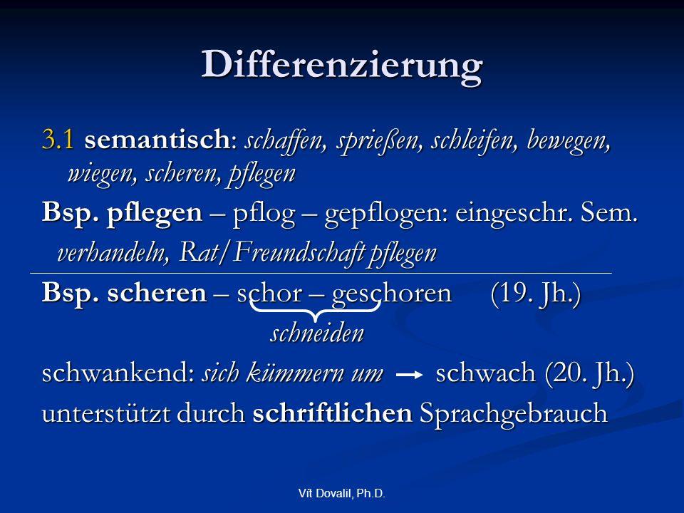 Vít Dovalil, Ph.D. Differenzierung 3.1 semantisch: schaffen, sprießen, schleifen, bewegen, wiegen, scheren, pflegen Bsp. pflegen – pflog – gepflogen: