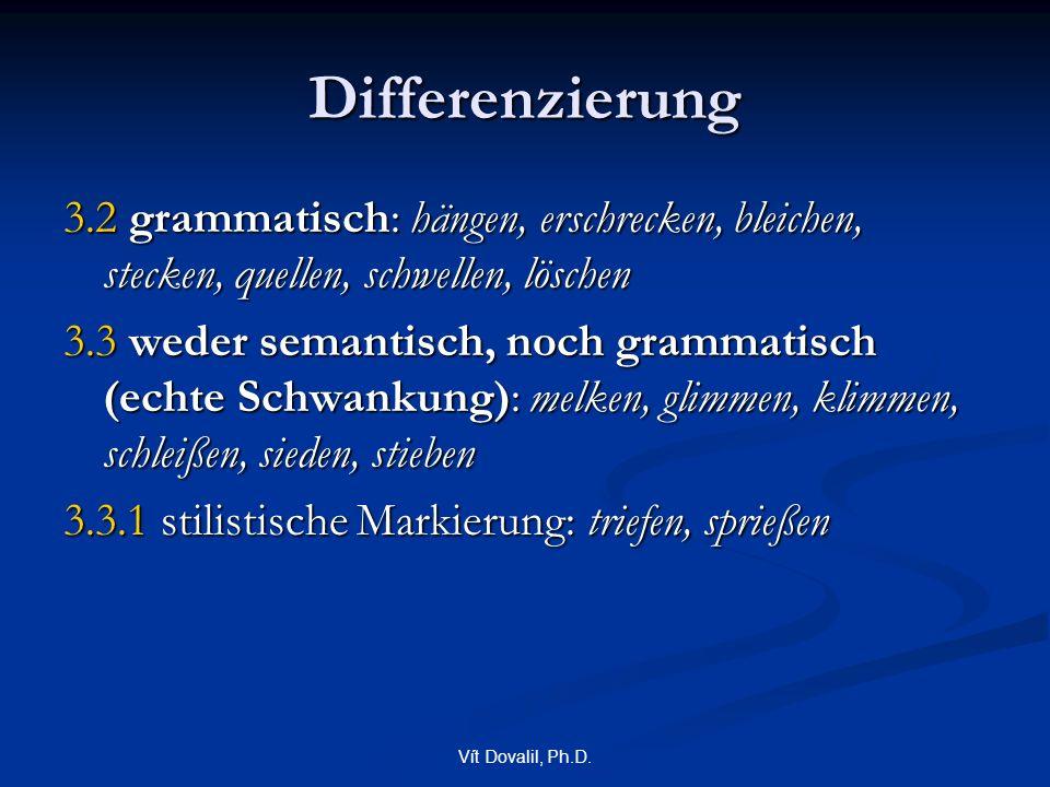 Vít Dovalil, Ph.D. Differenzierung 3.2 grammatisch: hängen, erschrecken, bleichen, stecken, quellen, schwellen, löschen 3.3 weder semantisch, noch gra
