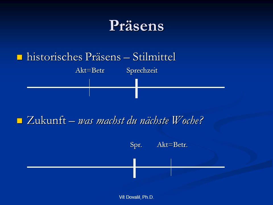 Vít Dovalil, Ph.D. Präsens historisches Präsens – Stilmittel historisches Präsens – Stilmittel Akt=Betr Sprechzeit Akt=Betr Sprechzeit Zukunft – was m
