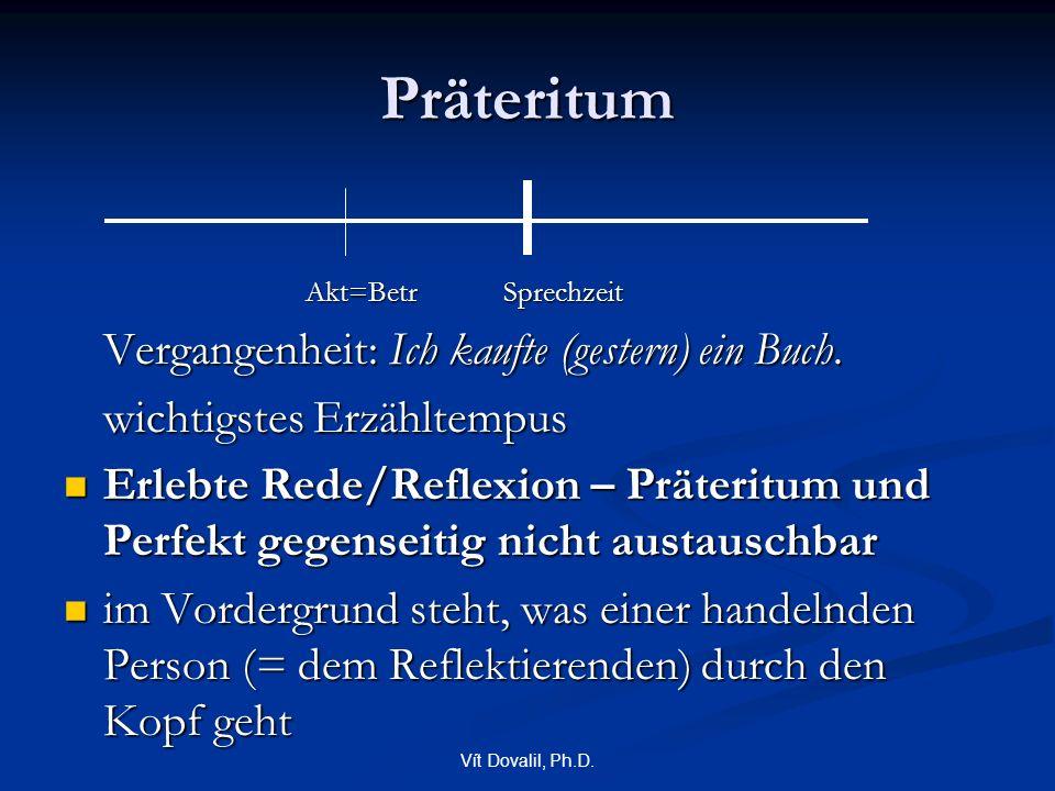 Vít Dovalil, Ph.D. Präteritum Akt=Betr Sprechzeit Akt=Betr Sprechzeit Vergangenheit: Ich kaufte (gestern) ein Buch. wichtigstes Erzähltempus Erlebte R