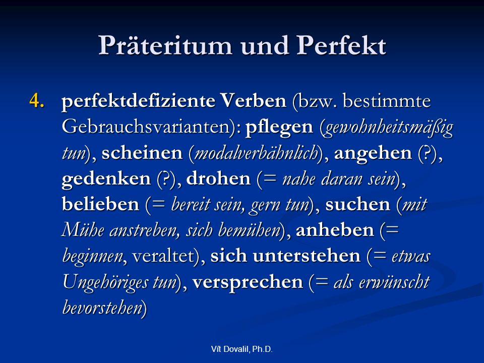 Vít Dovalil, Ph.D. Präteritum und Perfekt 4.perfektdefiziente Verben (bzw. bestimmte Gebrauchsvarianten): pflegen (gewohnheitsmäßig tun), scheinen (mo