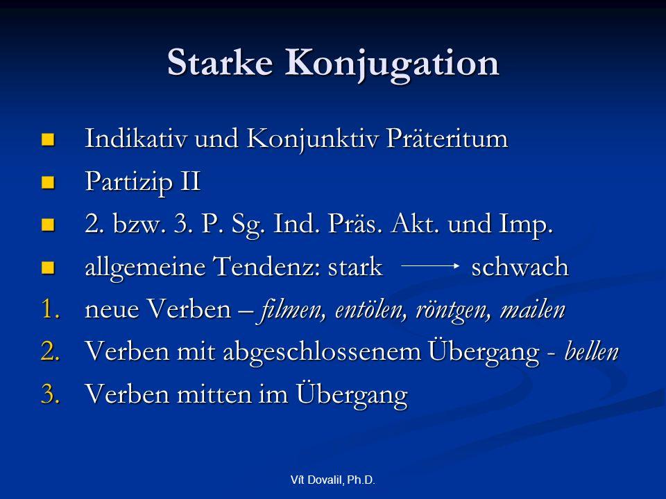 Vít Dovalil, Ph.D. Starke Konjugation Indikativ und Konjunktiv Präteritum Indikativ und Konjunktiv Präteritum Partizip II Partizip II 2. bzw. 3. P. Sg