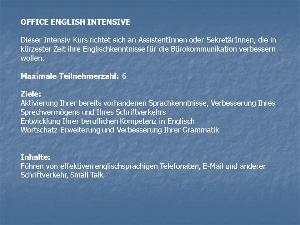 OFFICE ENGLISH INTENSIVE Dieser Intensiv-Kurs richtet sich an AssistentInnen oder SekretärInnen, die in kürzester Zeit ihre Englischkenntnisse für die Bürokommunikation verbessern wollen.