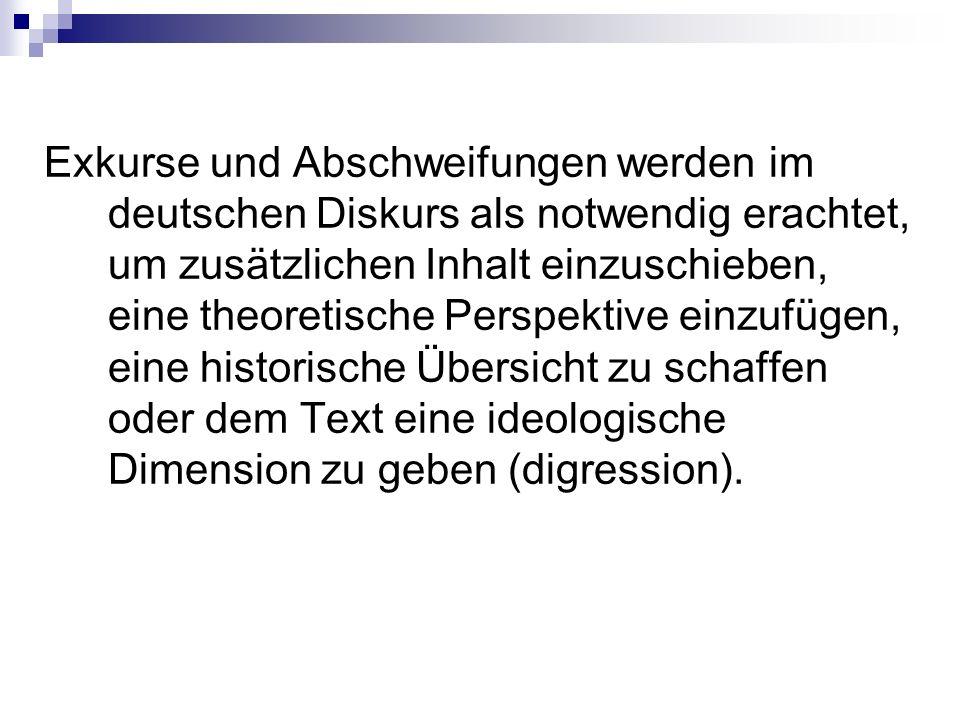 Exkurse und Abschweifungen werden im deutschen Diskurs als notwendig erachtet, um zusätzlichen Inhalt einzuschieben, eine theoretische Perspektive einzufügen, eine historische Übersicht zu schaffen oder dem Text eine ideologische Dimension zu geben (digression).