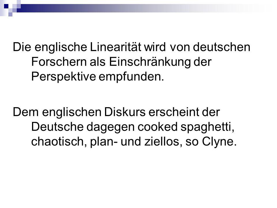 Die englische Linearität wird von deutschen Forschern als Einschränkung der Perspektive empfunden. Dem englischen Diskurs erscheint der Deutsche dageg