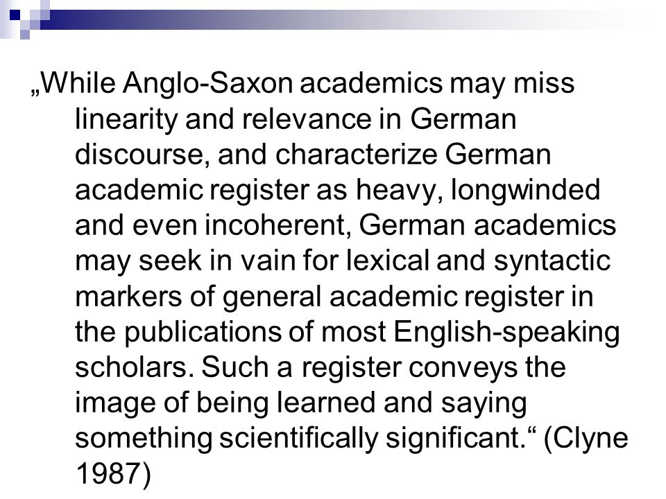 """While Anglo-Saxon academics may miss linearity and relevance in German discourse, and characterize German academic register as heavy, longwinded and even incoherent, German academics may seek in vain for lexical and syntactic markers of general academic register in the publications of most English-speaking scholars."
