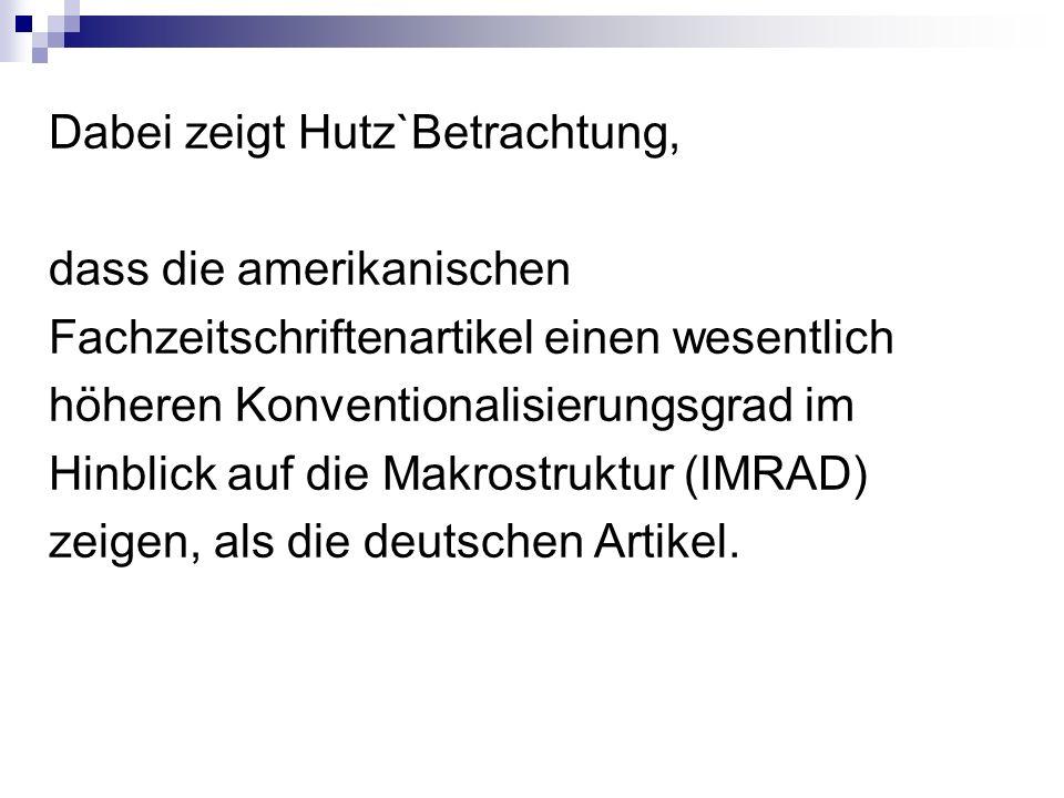 Dabei zeigt Hutz`Betrachtung, dass die amerikanischen Fachzeitschriftenartikel einen wesentlich höheren Konventionalisierungsgrad im Hinblick auf die Makrostruktur (IMRAD) zeigen, als die deutschen Artikel.