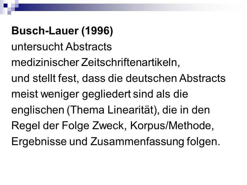 Busch-Lauer (1996) untersucht Abstracts medizinischer Zeitschriftenartikeln, und stellt fest, dass die deutschen Abstracts meist weniger gegliedert sind als die englischen (Thema Linearität), die in den Regel der Folge Zweck, Korpus/Methode, Ergebnisse und Zusammenfassung folgen.