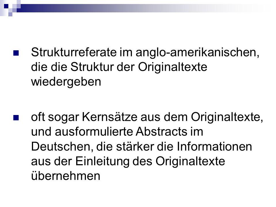 Strukturreferate im anglo-amerikanischen, die die Struktur der Originaltexte wiedergeben oft sogar Kernsätze aus dem Originaltexte, und ausformulierte Abstracts im Deutschen, die stärker die Informationen aus der Einleitung des Originaltexte übernehmen