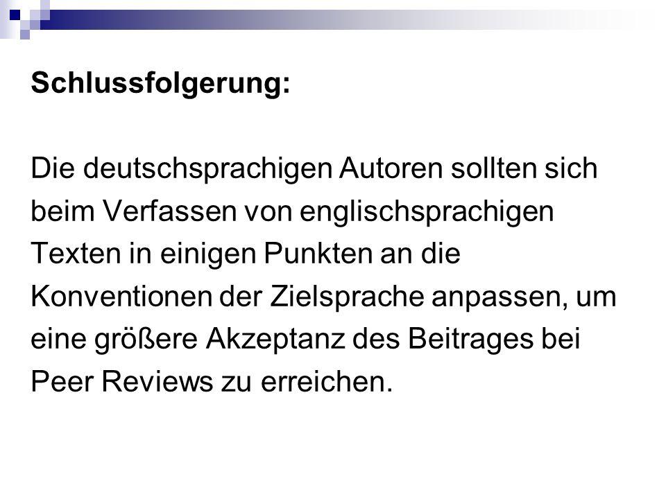 Schlussfolgerung: Die deutschsprachigen Autoren sollten sich beim Verfassen von englischsprachigen Texten in einigen Punkten an die Konventionen der Zielsprache anpassen, um eine größere Akzeptanz des Beitrages bei Peer Reviews zu erreichen.