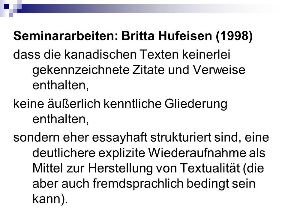 Seminararbeiten: Britta Hufeisen (1998) dass die kanadischen Texten keinerlei gekennzeichnete Zitate und Verweise enthalten, keine äußerlich kenntliche Gliederung enthalten, sondern eher essayhaft strukturiert sind, eine deutlichere explizite Wiederaufnahme als Mittel zur Herstellung von Textualität (die aber auch fremdsprachlich bedingt sein kann).
