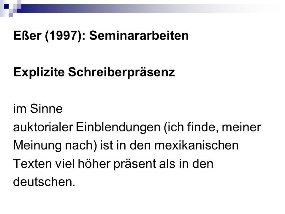Eßer (1997): Seminararbeiten Explizite Schreiberpräsenz im Sinne auktorialer Einblendungen (ich finde, meiner Meinung nach) ist in den mexikanischen Texten viel höher präsent als in den deutschen.