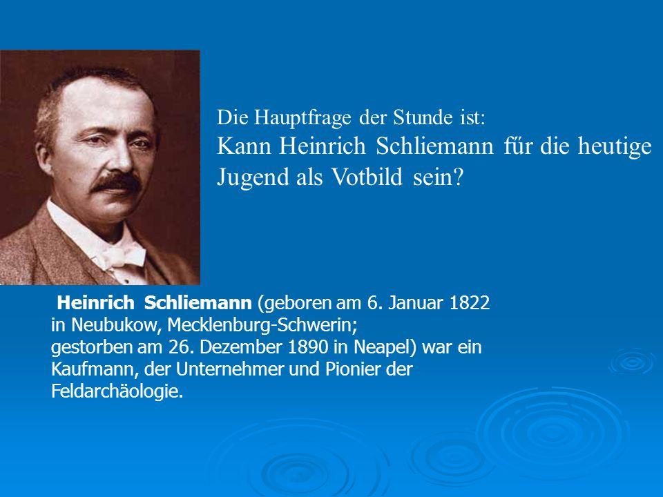 Die Hauptfrage der Stunde ist: Kann Heinrich Schliemann fűr die heutige Jugend als Votbild sein.