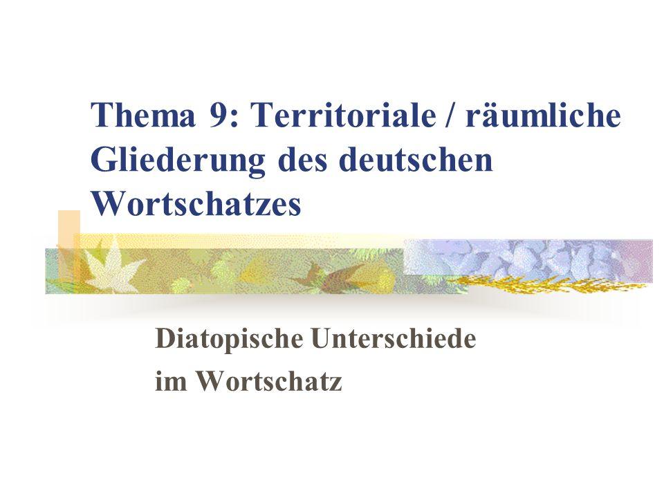 Thema 9: Territoriale / räumliche Gliederung des deutschen Wortschatzes Diatopische Unterschiede im Wortschatz