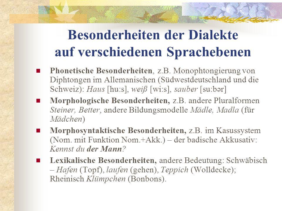 Besonderheiten der Dialekte auf verschiedenen Sprachebenen Phonetische Besonderheiten, z.B. Monophtongierung von Diphtongen im Allemanischen (Südwestd