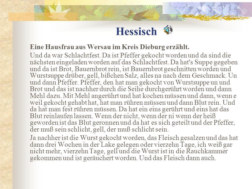 Hessisch Eine Hausfrau aus Wersau im Kreis Dieburg erzählt. Und da war Schlachtfest. Da ist Pfeffer gekocht worden und da sind die nächsten eingeladen