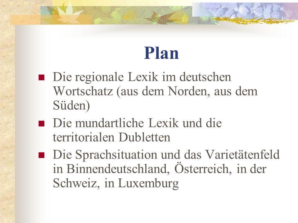Plan Die regionale Lexik im deutschen Wortschatz (aus dem Norden, aus dem Süden) Die mundartliche Lexik und die territorialen Dubletten Die Sprachsituation und das Varietätenfeld in Binnendeutschland, Österreich, in der Schweiz, in Luxemburg