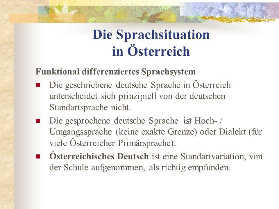 Die Sprachsituation in Österreich Funktional differenziertes Sprachsystem Die geschriebene deutsche Sprache in Österreich unterscheidet sich prinzipiell von der deutschen Standartsprache nicht.