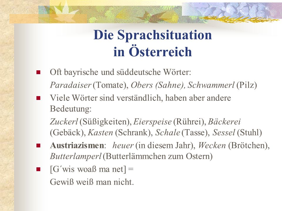 Die Sprachsituation in Österreich Oft bayrische und süddeutsche Wörter: Paradaiser (Tomate), Obers (Sahne), Schwammerl (Pilz) Viele Wörter sind verständlich, haben aber andere Bedeutung: Zuckerl (Süßigkeiten), Eierspeise (Rührei), Bäckerei (Gebäck), Kasten (Schrank), Schale (Tasse), Sessel (Stuhl) Austriazismen: heuer (in diesem Jahr), Wecken (Brötchen), Butterlamperl (Butterlämmchen zum Ostern) [G´wis woaß ma net] = Gewiß weiß man nicht.