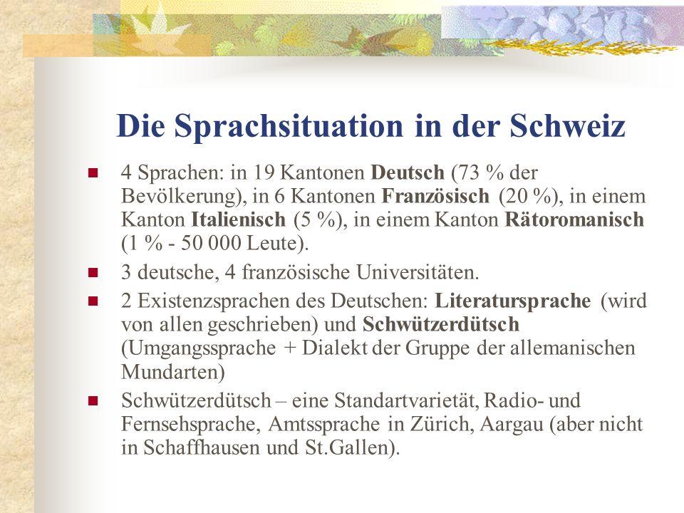 Die Sprachsituation in der Schweiz 4 Sprachen: in 19 Kantonen Deutsch (73 % der Bevölkerung), in 6 Kantonen Französisch (20 %), in einem Kanton Italienisch (5 %), in einem Kanton Rätoromanisch (1 % - 50 000 Leute).