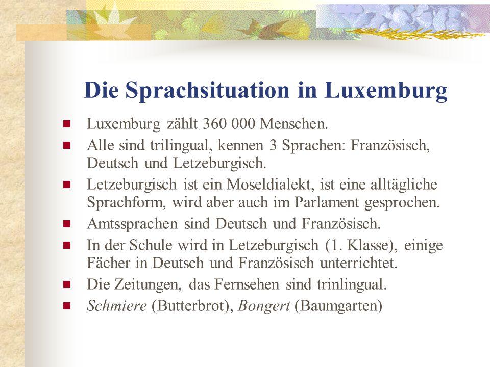 Die Sprachsituation in Luxemburg Luxemburg zählt 360 000 Menschen. Alle sind trilingual, kennen 3 Sprachen: Französisch, Deutsch und Letzeburgisch. Le