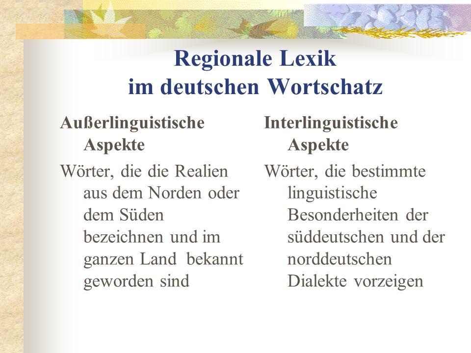 Regionale Lexik im deutschen Wortschatz Außerlinguistische Aspekte Wörter, die die Realien aus dem Norden oder dem Süden bezeichnen und im ganzen Land bekannt geworden sind Interlinguistische Aspekte Wörter, die bestimmte linguistische Besonderheiten der süddeutschen und der norddeutschen Dialekte vorzeigen