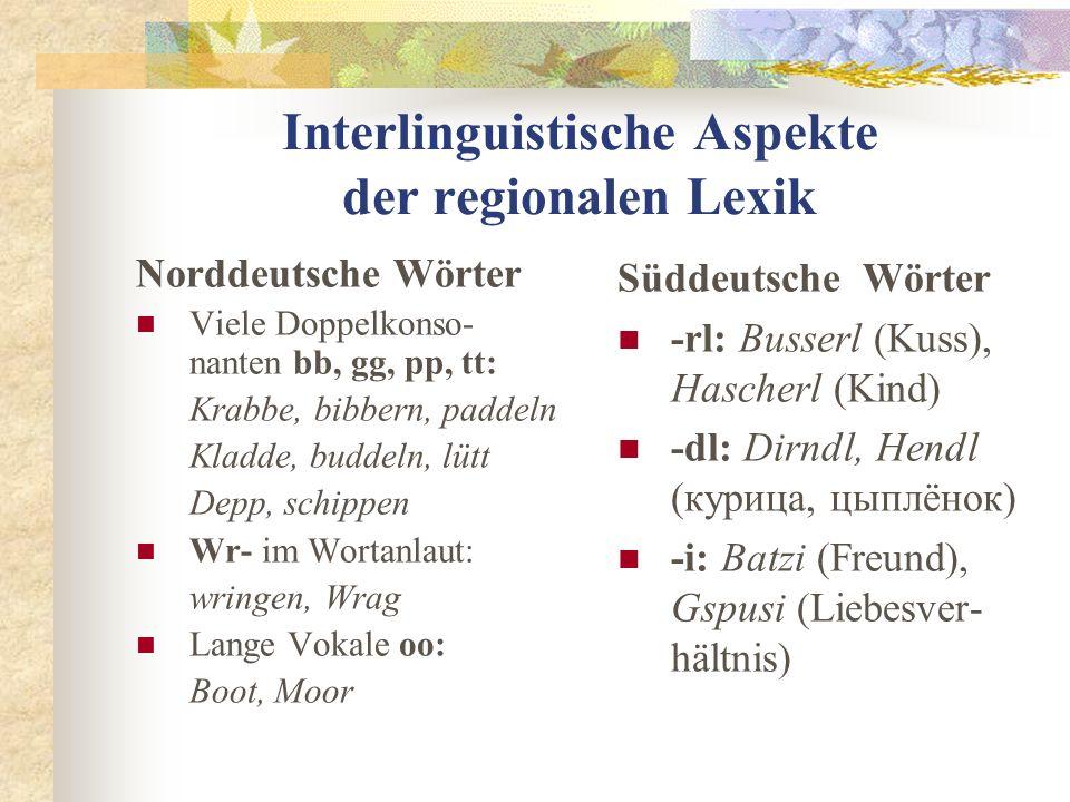 Interlinguistische Aspekte der regionalen Lexik Norddeutsche Wörter Viele Doppelkonso- nanten bb, gg, pp, tt: Krabbe, bibbern, paddeln Kladde, buddeln, lütt Depp, schippen Wr- im Wortanlaut: wringen, Wrag Lange Vokale oo: Boot, Moor Süddeutsche Wörter -rl: Busserl (Kuss), Hascherl (Kind) -dl: Dirndl, Hendl (курица, цыплёнок) -i: Batzi (Freund), Gspusi (Liebesver- hältnis)