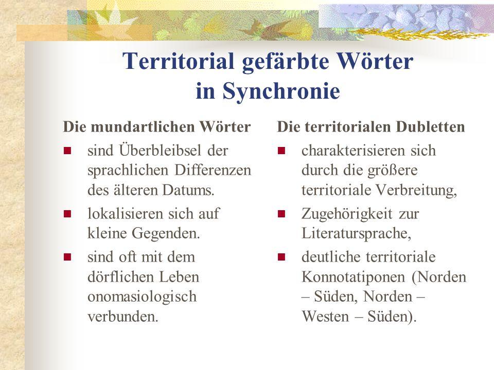 Territorial gefärbte Wörter in Synchronie Die mundartlichen Wörter sind Überbleibsel der sprachlichen Differenzen des älteren Datums.