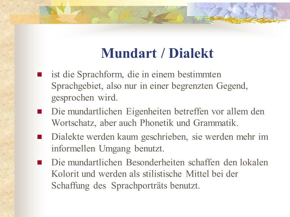 Mundart / Dialekt ist die Sprachform, die in einem bestimmten Sprachgebiet, also nur in einer begrenzten Gegend, gesprochen wird.