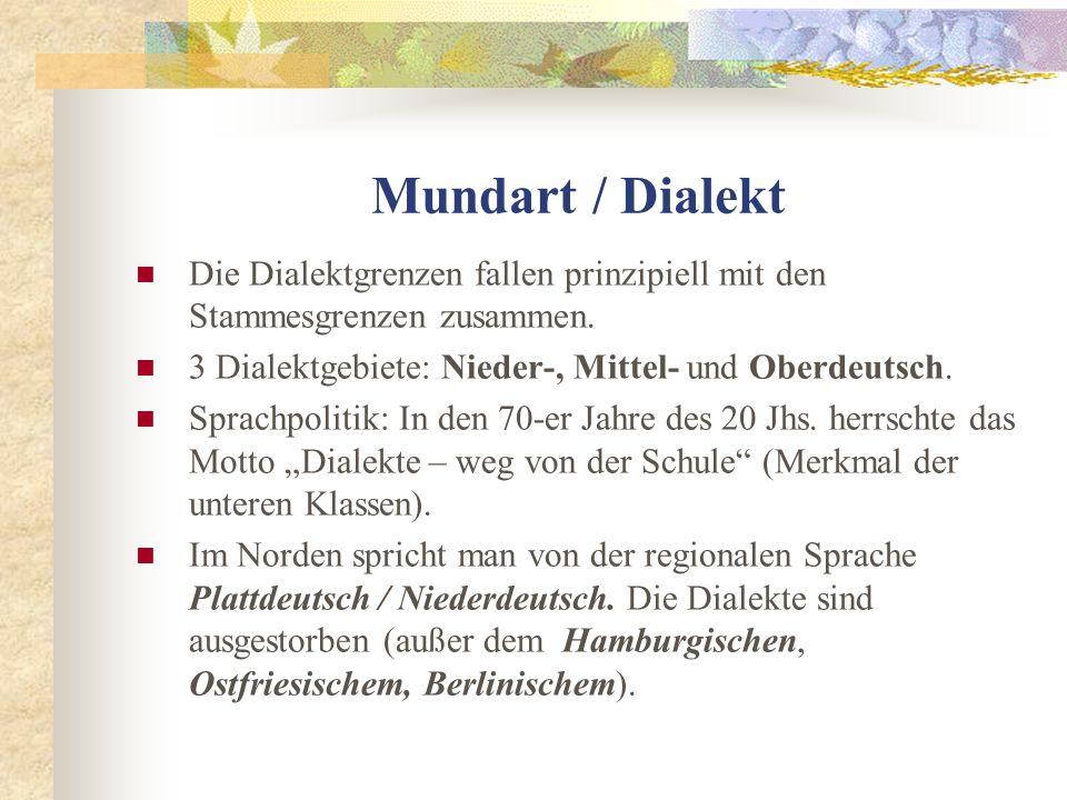 Mundart / Dialekt Die Dialektgrenzen fallen prinzipiell mit den Stammesgrenzen zusammen. 3 Dialektgebiete: Nieder-, Mittel- und Oberdeutsch. Sprachpol