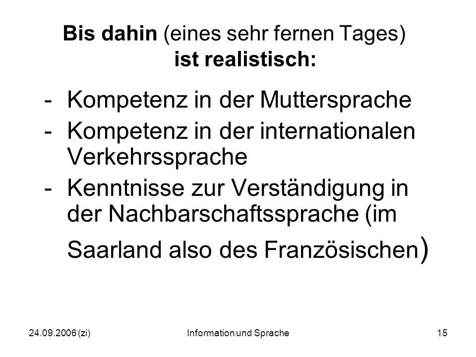 24.09.2006 (zi)Information und Sprache15 Bis dahin (eines sehr fernen Tages) ist realistisch: -Kompetenz in der Muttersprache -Kompetenz in der internationalen Verkehrssprache -Kenntnisse zur Verständigung in der Nachbarschaftssprache (im Saarland also des Französischen )