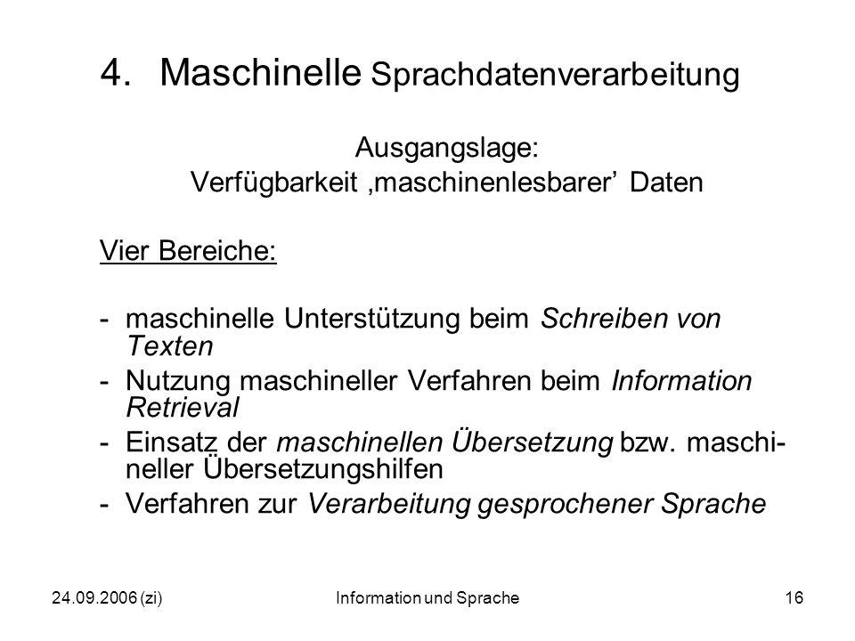 24.09.2006 (zi)Information und Sprache16 4.Maschinelle Sprachdatenverarbeitung Ausgangslage: Verfügbarkeit 'maschinenlesbarer' Daten Vier Bereiche: -maschinelle Unterstützung beim Schreiben von Texten -Nutzung maschineller Verfahren beim Information Retrieval -Einsatz der maschinellen Übersetzung bzw.