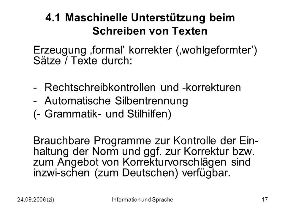24.09.2006 (zi)Information und Sprache17 4.1Maschinelle Unterstützung beim Schreiben von Texten Erzeugung 'formal' korrekter ('wohlgeformter') Sätze / Texte durch: -Rechtschreibkontrollen und -korrekturen -Automatische Silbentrennung (-Grammatik- und Stilhilfen) Brauchbare Programme zur Kontrolle der Ein- haltung der Norm und ggf.