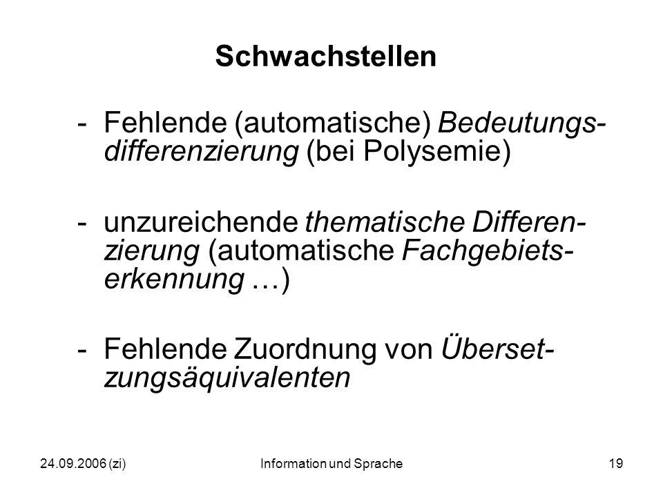 24.09.2006 (zi)Information und Sprache19 Schwachstellen -Fehlende (automatische) Bedeutungs- differenzierung (bei Polysemie) -unzureichende thematische Differen- zierung (automatische Fachgebiets- erkennung …) -Fehlende Zuordnung von Überset- zungsäquivalenten