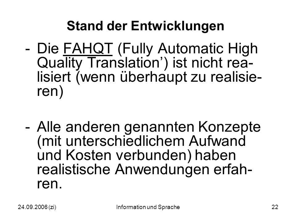 24.09.2006 (zi)Information und Sprache22 Stand der Entwicklungen -Die FAHQT (Fully Automatic High Quality Translation') ist nicht rea- lisiert (wenn überhaupt zu realisie- ren) -Alle anderen genannten Konzepte (mit unterschiedlichem Aufwand und Kosten verbunden) haben realistische Anwendungen erfah- ren.