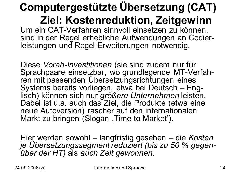 24.09.2006 (zi)Information und Sprache24 Computergestützte Übersetzung (CAT) Ziel: Kostenreduktion, Zeitgewinn Um ein CAT-Verfahren sinnvoll einsetzen zu können, sind in der Regel erhebliche Aufwendungen an Codier- leistungen und Regel-Erweiterungen notwendig.
