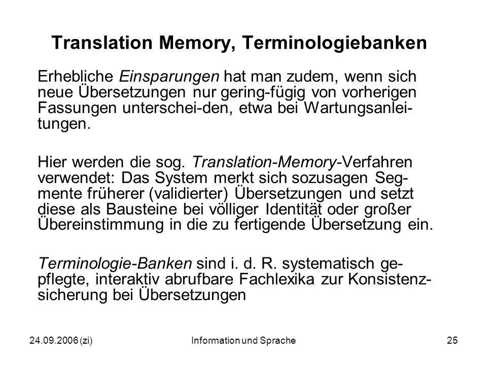 24.09.2006 (zi)Information und Sprache25 Translation Memory, Terminologiebanken Erhebliche Einsparungen hat man zudem, wenn sich neue Übersetzungen nur gering-fügig von vorherigen Fassungen unterschei-den, etwa bei Wartungsanlei- tungen.
