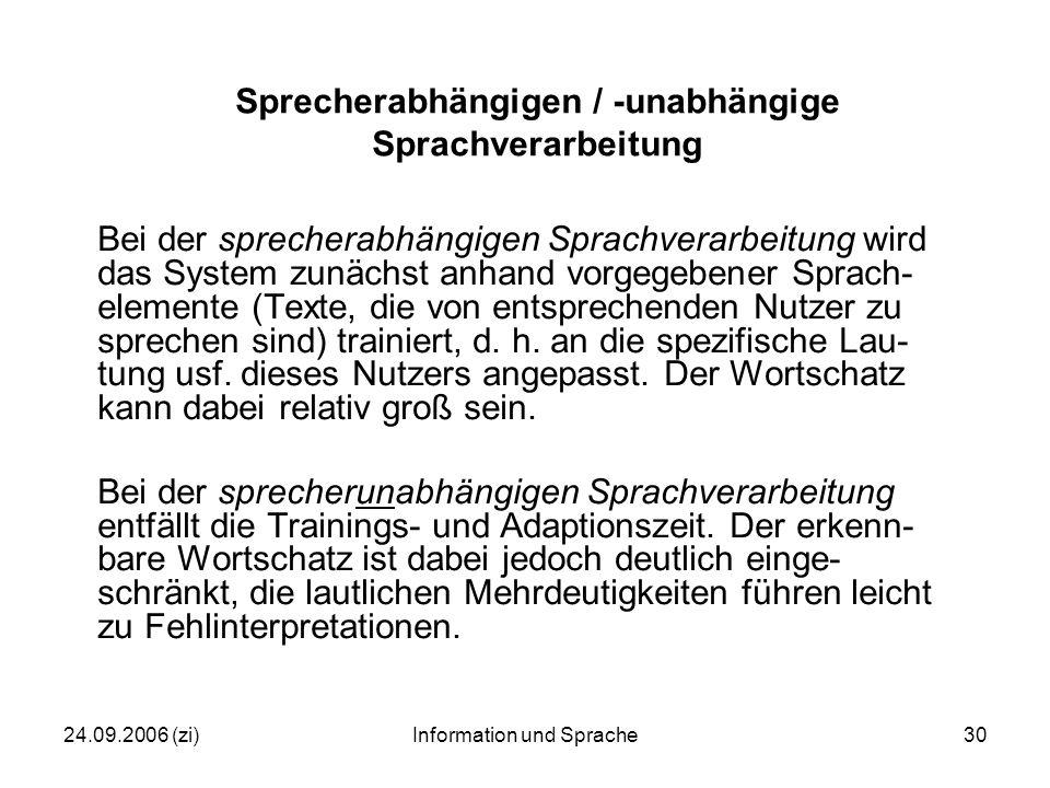 24.09.2006 (zi)Information und Sprache30 Sprecherabhängigen / -unabhängige Sprachverarbeitung Bei der sprecherabhängigen Sprachverarbeitung wird das System zunächst anhand vorgegebener Sprach- elemente (Texte, die von entsprechenden Nutzer zu sprechen sind) trainiert, d.