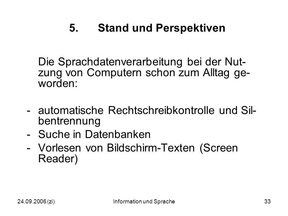 24.09.2006 (zi)Information und Sprache33 5.Stand und Perspektiven Die Sprachdatenverarbeitung bei der Nut- zung von Computern schon zum Alltag ge- worden: -automatische Rechtschreibkontrolle und Sil- bentrennung -Suche in Datenbanken -Vorlesen von Bildschirm-Texten (Screen Reader)