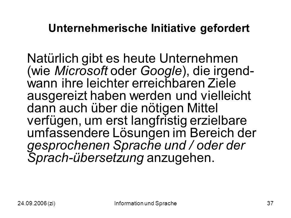 24.09.2006 (zi)Information und Sprache37 Unternehmerische Initiative gefordert Natürlich gibt es heute Unternehmen (wie Microsoft oder Google), die irgend- wann ihre leichter erreichbaren Ziele ausgereizt haben werden und vielleicht dann auch über die nötigen Mittel verfügen, um erst langfristig erzielbare umfassendere Lösungen im Bereich der gesprochenen Sprache und / oder der Sprach-übersetzung anzugehen.