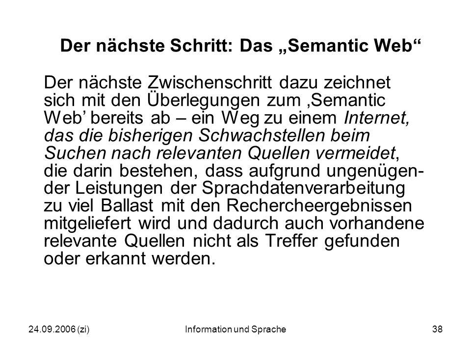"""24.09.2006 (zi)Information und Sprache38 Der nächste Schritt: Das """"Semantic Web Der nächste Zwischenschritt dazu zeichnet sich mit den Überlegungen zum 'Semantic Web' bereits ab – ein Weg zu einem Internet, das die bisherigen Schwachstellen beim Suchen nach relevanten Quellen vermeidet, die darin bestehen, dass aufgrund ungenügen- der Leistungen der Sprachdatenverarbeitung zu viel Ballast mit den Rechercheergebnissen mitgeliefert wird und dadurch auch vorhandene relevante Quellen nicht als Treffer gefunden oder erkannt werden."""