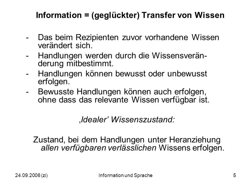 24.09.2006 (zi)Information und Sprache5 Information = (geglückter) Transfer von Wissen -Das beim Rezipienten zuvor vorhandene Wissen verändert sich.