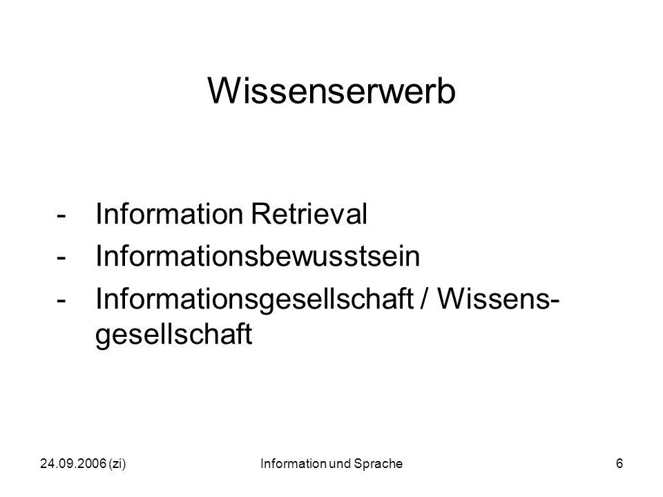 24.09.2006 (zi)Information und Sprache7 Prozesskette des medialen Wissenstransfers (= Informationsprozess) Ausgangspunkt: Wissen des 'sendenden Akteurs' (interne Wissensrepräsentation) -> Erzeugung einer Wissenspräsentation (Trans- formation, Codierung) -> medialer Transfer (Schall, Papier, Datenspeicher / Datenbank …) -> Empfang der Wissenspräsentation (Hören, Lesen - physikalisch) ->Retransformation / Decodierung Ergebnis: Veränderung des Wissens (der internen Wissensrepräsentation) beim 'empfangenden Akteur'.