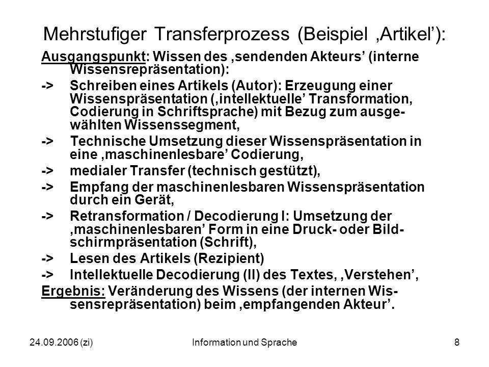 24.09.2006 (zi)Information und Sprache8 Mehrstufiger Transferprozess (Beispiel 'Artikel'): Ausgangspunkt: Wissen des 'sendenden Akteurs' (interne Wissensrepräsentation): ->Schreiben eines Artikels (Autor): Erzeugung einer Wissenspräsentation ('intellektuelle' Transformation, Codierung in Schriftsprache) mit Bezug zum ausge- wählten Wissenssegment, ->Technische Umsetzung dieser Wissenspräsentation in eine 'maschinenlesbare' Codierung, -> medialer Transfer (technisch gestützt), -> Empfang der maschinenlesbaren Wissenspräsentation durch ein Gerät, ->Retransformation / Decodierung I: Umsetzung der 'maschinenlesbaren' Form in eine Druck- oder Bild- schirmpräsentation (Schrift), ->Lesen des Artikels (Rezipient) ->Intellektuelle Decodierung (II) des Textes, 'Verstehen', Ergebnis: Veränderung des Wissens (der internen Wis- sensrepräsentation) beim 'empfangenden Akteur'.