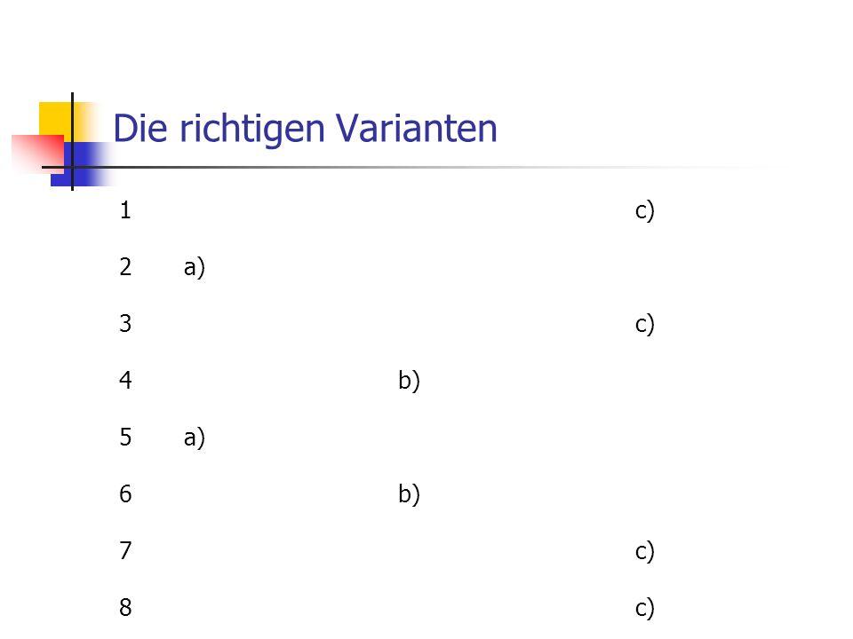 Die richtigen Varianten 1 c) 2 a) 3 c) 4 b) 5 a) 6 b) 7 c) 8 c)