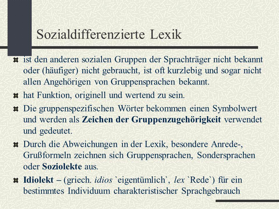Sozialdifferenzierte Lexik ist den anderen sozialen Gruppen der Sprachträger nicht bekannt oder (häufiger) nicht gebraucht, ist oft kurzlebig und sogar nicht allen Angehörigen von Gruppensprachen bekannt.